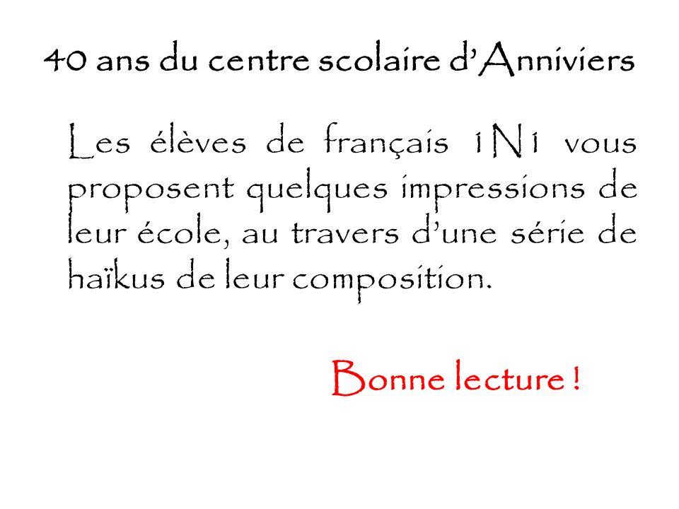 40 ans du centre scolaire dAnniviers Les élèves de français 1N1 vous proposent quelques impressions de leur école, au travers dune série de haïkus de