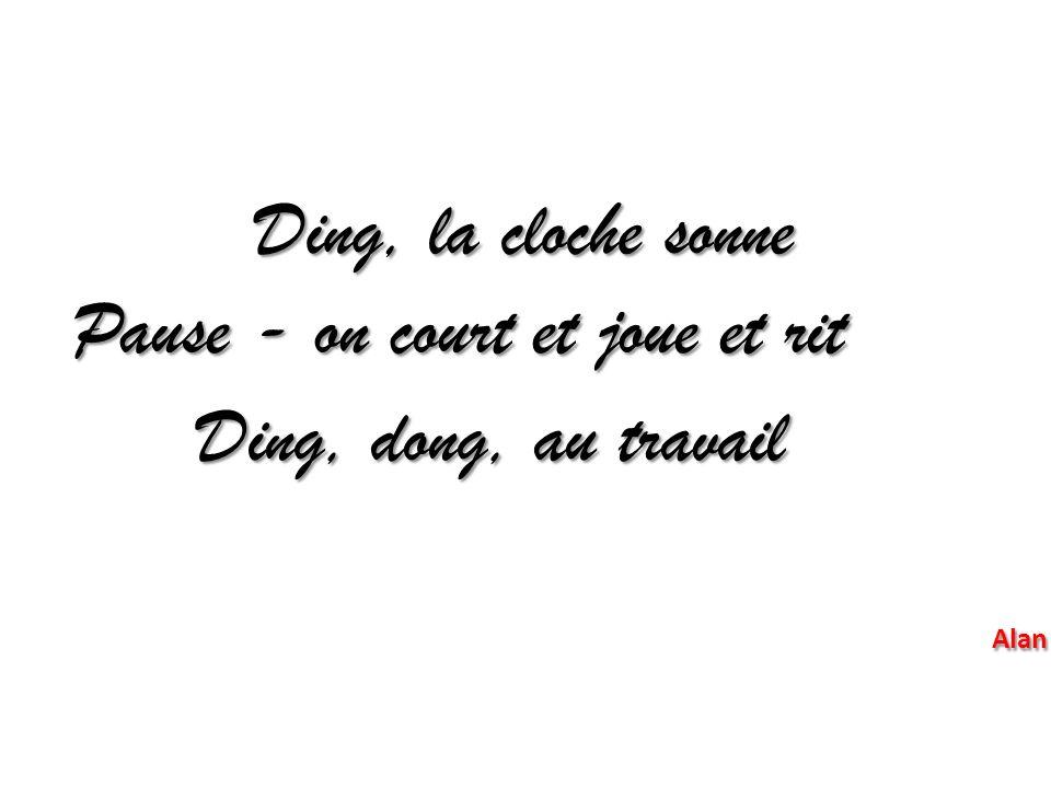 Ding, la cloche sonne Pause - on court et joue et rit Ding, dong, au travail Alan