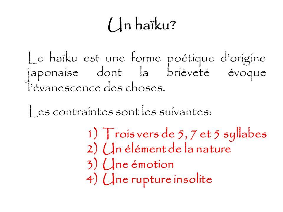 Un haïku? Le haïku est une forme poétique dorigine japonaise dont la brièveté évoque lévanescence des choses. 1)Trois vers de 5, 7 et 5 syllabes 2)Un