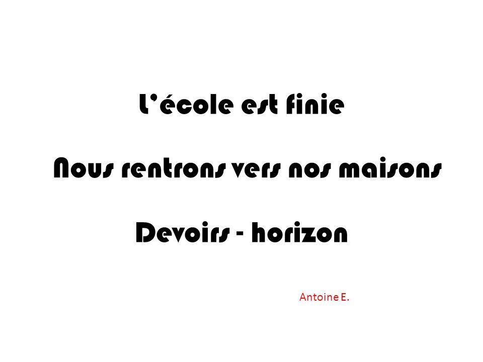 Lécole est finie Nous rentrons vers nos maisons Devoirs - horizon Antoine E.