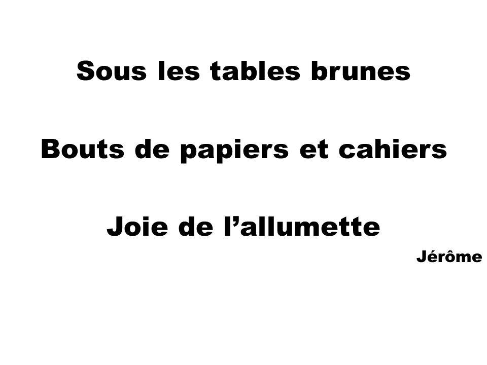 Sous les tables brunes Bouts de papiers et cahiers Joie de lallumette Jérôme