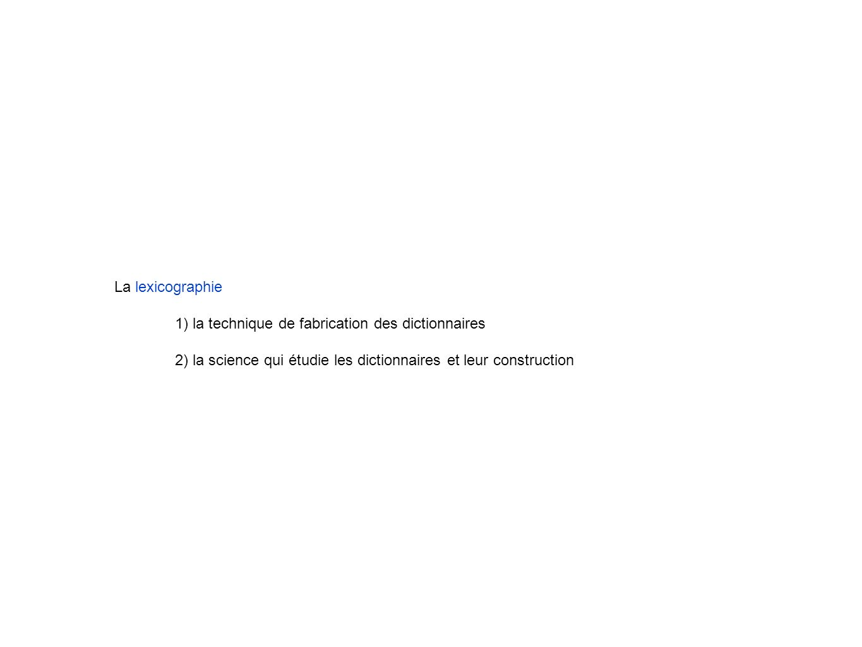 La lexicographie 1) la technique de fabrication des dictionnaires 2) la science qui étudie les dictionnaires et leur construction