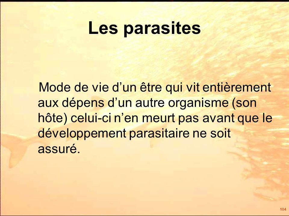 104 Les parasites Mode de vie dun être qui vit entièrement aux dépens dun autre organisme (son hôte) celui-ci nen meurt pas avant que le développement parasitaire ne soit assuré.