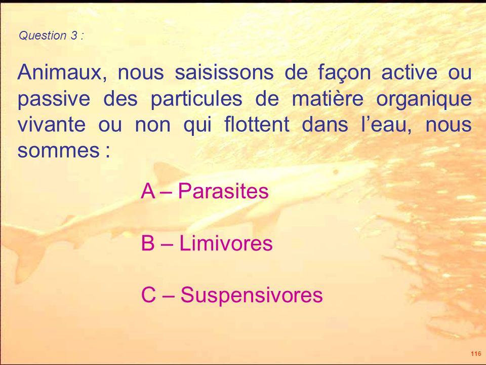 116 Animaux, nous saisissons de façon active ou passive des particules de matière organique vivante ou non qui flottent dans leau, nous sommes : A – Parasites B – Limivores C – Suspensivores Question 3 :