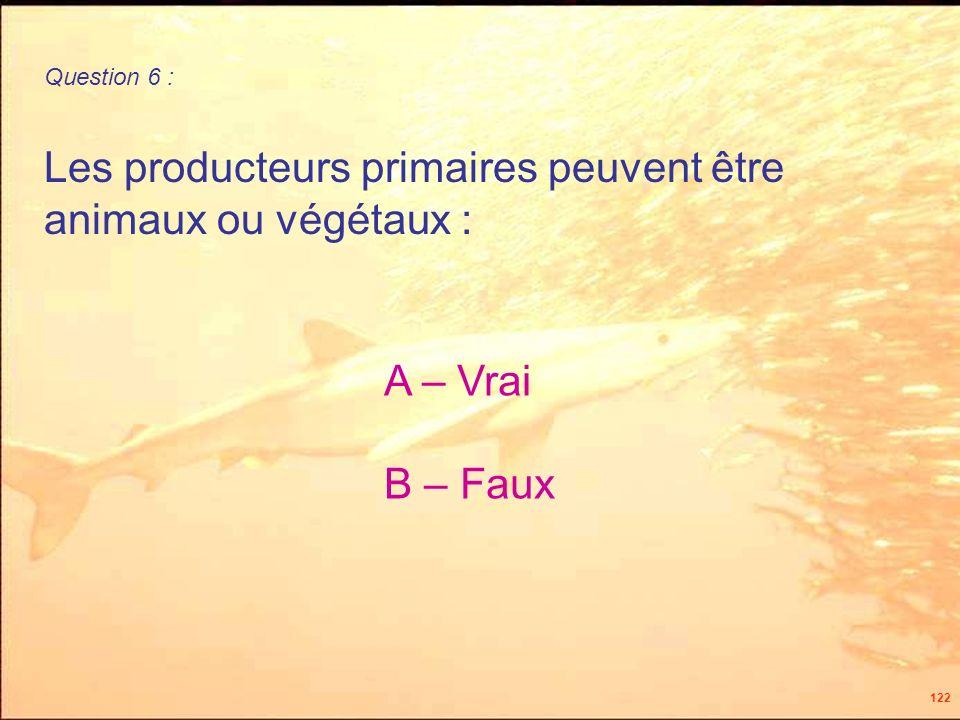 122 Les producteurs primaires peuvent être animaux ou végétaux : Question 6 : A – Vrai B – Faux