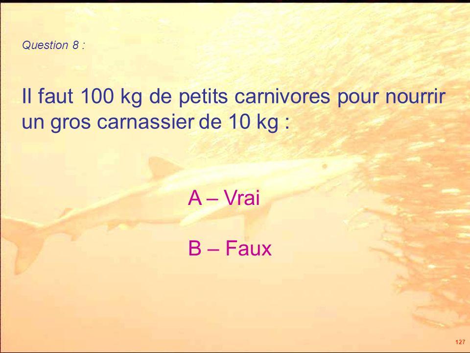 127 Il faut 100 kg de petits carnivores pour nourrir un gros carnassier de 10 kg : Question 8 : A – Vrai B – Faux