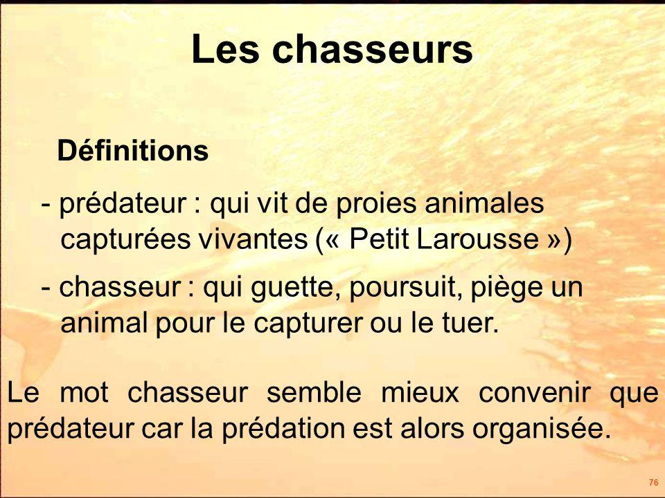 76 Les chasseurs - prédateur : qui vit de proies animales capturées vivantes (« Petit Larousse ») - chasseur : qui guette, poursuit, piège un animal pour le capturer ou le tuer.