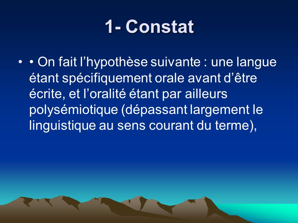 1- Constat On fait lhypothèse suivante : une langue étant spécifiquement orale avant dêtre écrite, et loralité étant par ailleurs polysémiotique (dépa