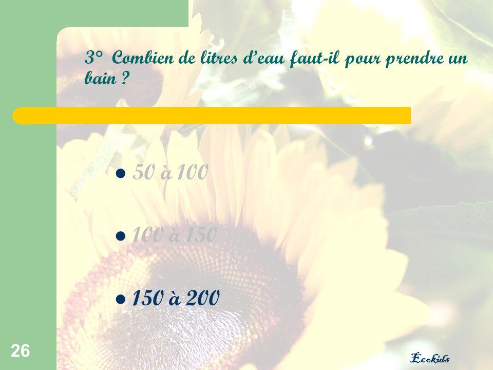 Ecokids 26 3° Combien de litres deau faut-il pour prendre un bain ? 50 à 100 100 à 150 150 à 200