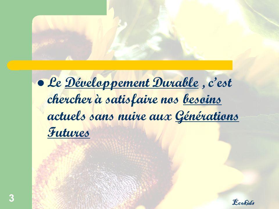 Ecokids 3 Le Développement Durable, cest chercher à satisfaire nos besoins actuels sans nuire aux Générations Futures
