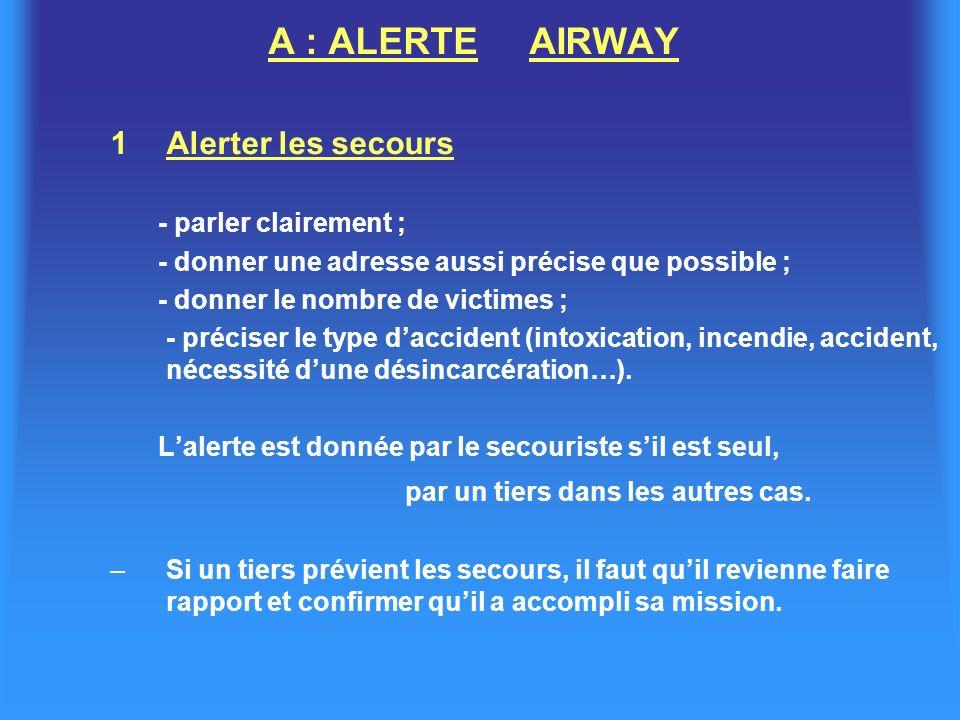 A : ALERTE AIRWAY 1Alerter les secours - parler clairement ; - donner une adresse aussi précise que possible ; - donner le nombre de victimes ; - préciser le type daccident (intoxication, incendie, accident, nécessité dune désincarcération…).
