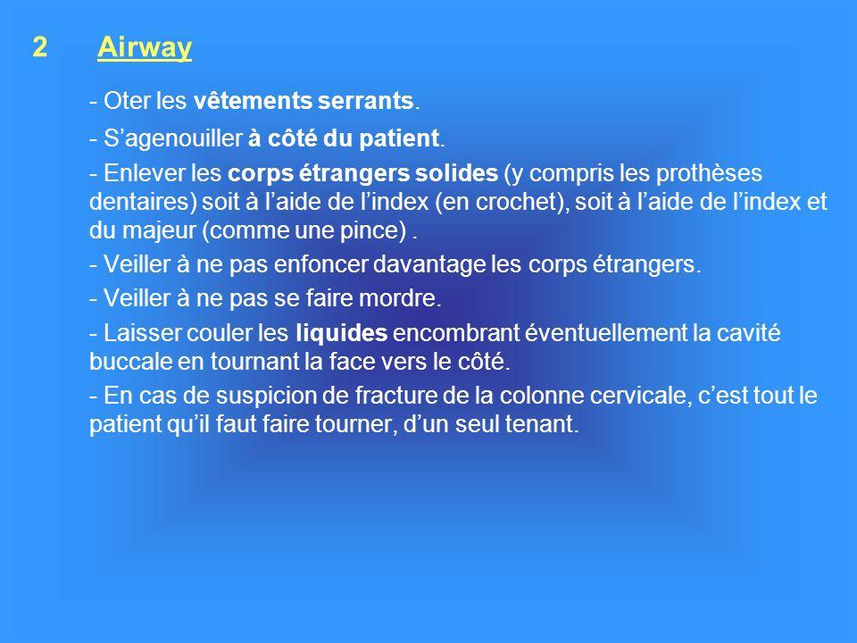 2 Airway - Oter les vêtements serrants. - Sagenouiller à côté du patient. - Enlever les corps étrangers solides (y compris les prothèses dentaires) so