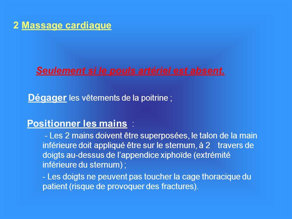 2 Massage cardiaque Seulement si le pouls artériel est absent. Dégager les vêtements de la poitrine ; Positionner les mains : - Les 2 mains doivent êt