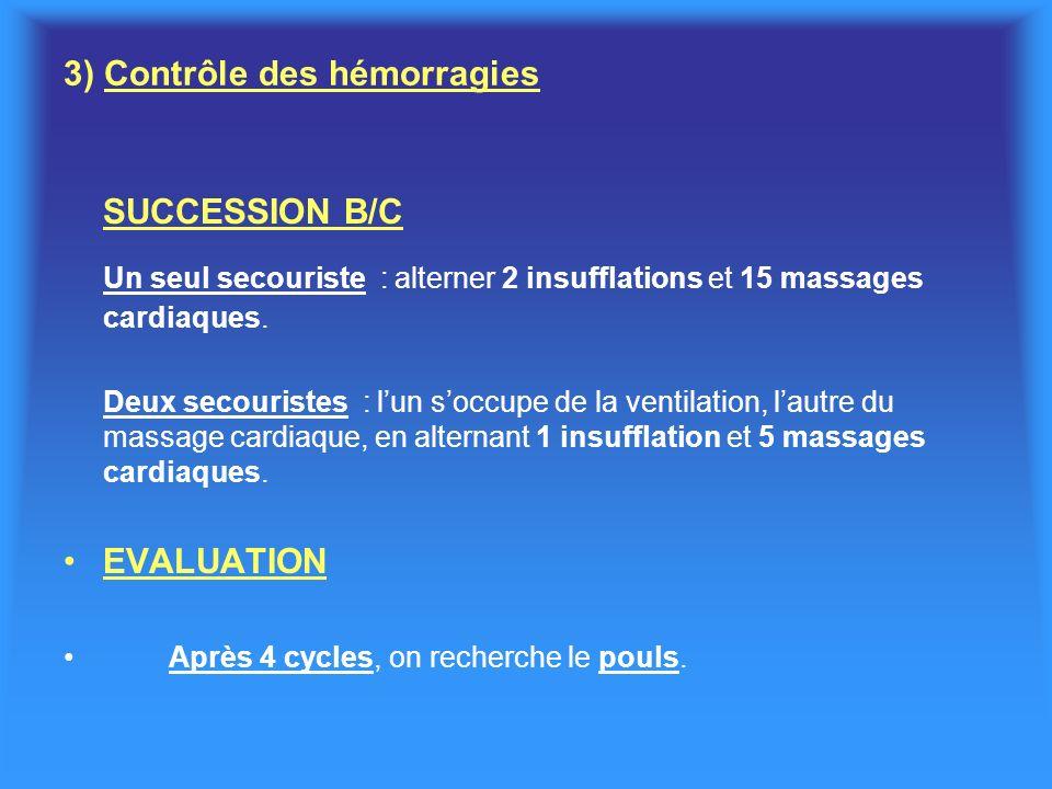 3) Contrôle des hémorragies SUCCESSION B/C Un seul secouriste : alterner 2 insufflations et 15 massages cardiaques. Deux secouristes : lun soccupe de