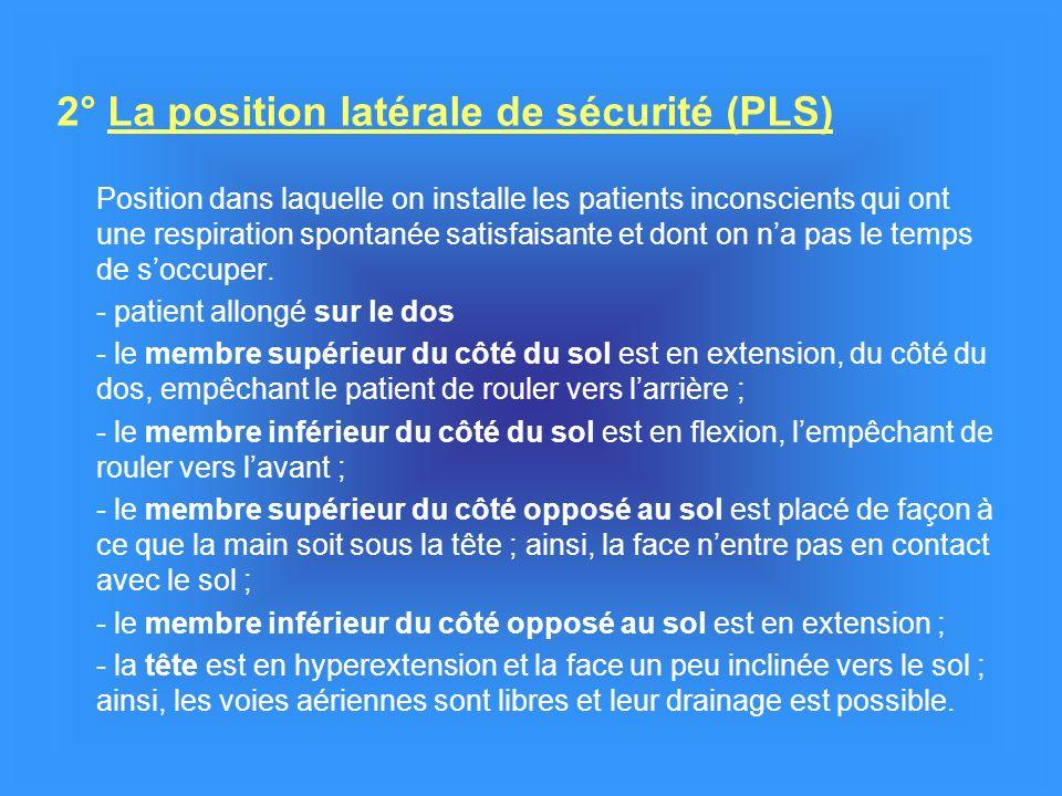 2° La position latérale de sécurité (PLS) Position dans laquelle on installe les patients inconscients qui ont une respiration spontanée satisfaisante