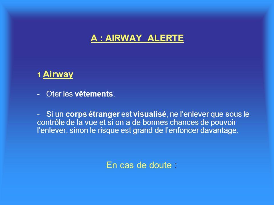 A : AIRWAY ALERTE 1 Airway - Oter les vêtements. -Si un corps étranger est visualisé, ne lenlever que sous le contrôle de la vue et si on a de bonnes