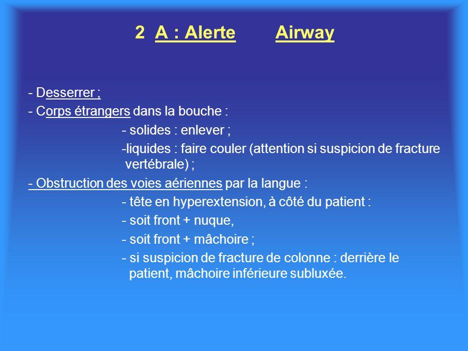 2 A : AlerteAirway - Desserrer ; - Corps étrangers dans la bouche : - solides : enlever ; -liquides : faire couler (attention si suspicion de fracture vertébrale) ; - Obstruction des voies aériennes par la langue : - tête en hyperextension, à côté du patient : - soit front + nuque, - soit front + mâchoire ; - si suspicion de fracture de colonne : derrière le patient, mâchoire inférieure subluxée.