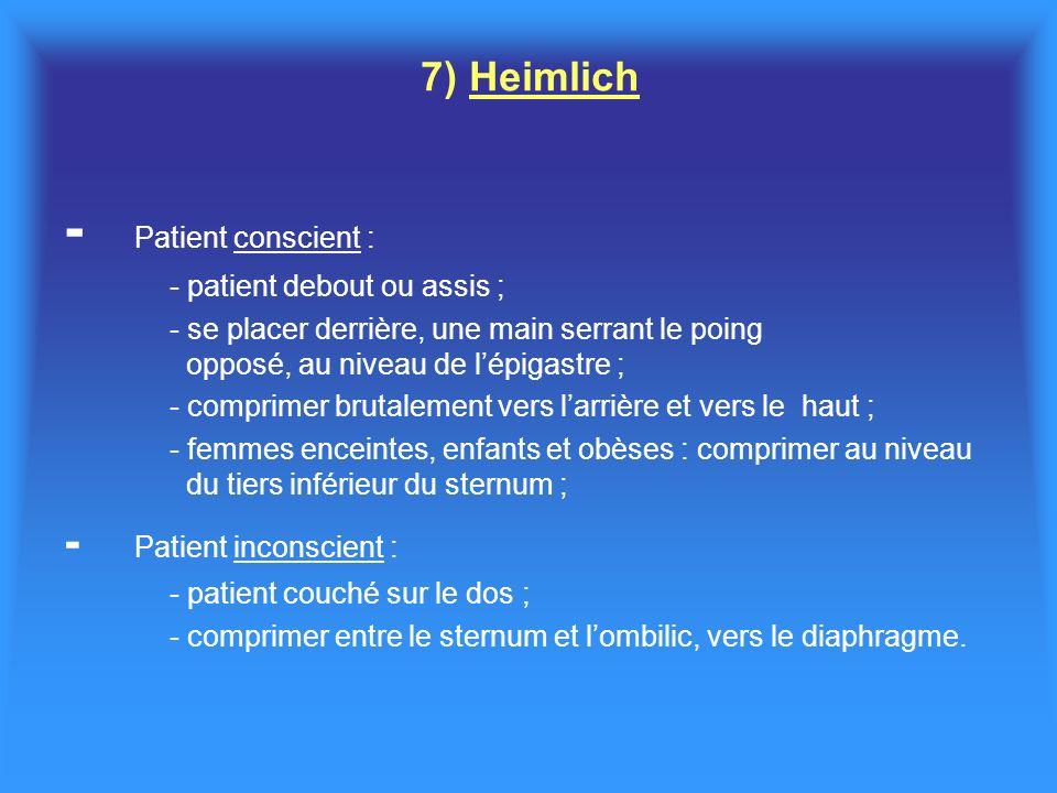 7) Heimlich - Patient conscient : - patient debout ou assis ; - se placer derrière, une main serrant le poing opposé, au niveau de lépigastre ; - comprimer brutalement vers larrière et vers le haut ; - femmes enceintes, enfants et obèses : comprimer au niveau du tiers inférieur du sternum ; - Patient inconscient : - patient couché sur le dos ; - comprimer entre le sternum et lombilic, vers le diaphragme.