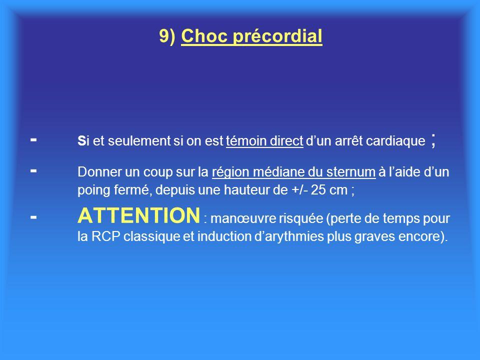 9) Choc précordial - Si et seulement si on est témoin direct dun arrêt cardiaque ; - Donner un coup sur la région médiane du sternum à laide dun poing