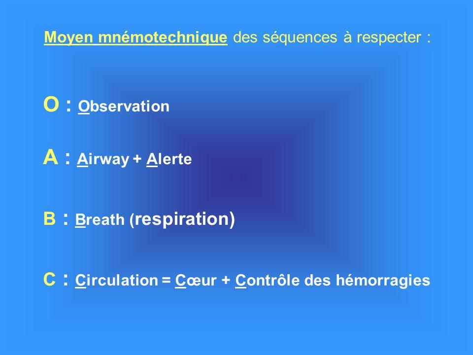 O : Observation A : Airway + Alerte B : Breath ( respiration) C : Circulation = Cœur + Contrôle des hémorragies Moyen mnémotechnique des séquences à respecter :