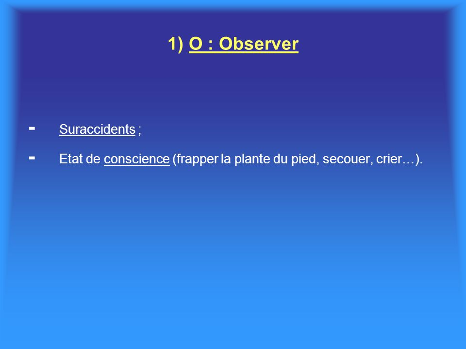 1) O : Observer - Suraccidents ; - Etat de conscience (frapper la plante du pied, secouer, crier…).