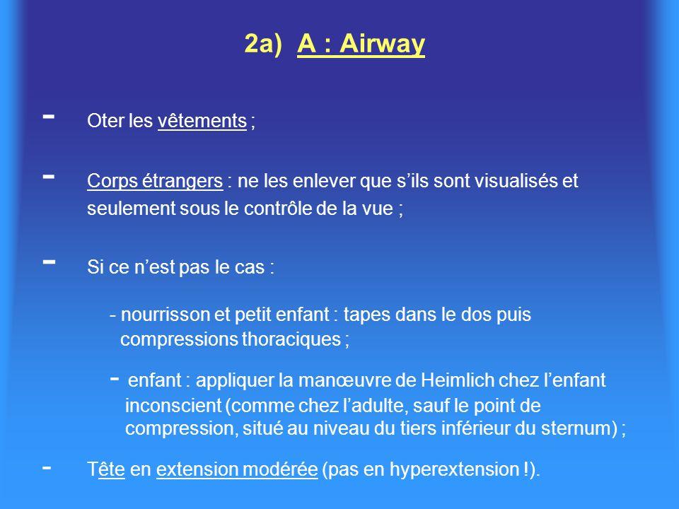2a) A : Airway - Oter les vêtements ; - Corps étrangers : ne les enlever que sils sont visualisés et seulement sous le contrôle de la vue ; - Si ce nest pas le cas : - nourrisson et petit enfant : tapes dans le dos puis compressions thoraciques ; - enfant : appliquer la manœuvre de Heimlich chez lenfant inconscient (comme chez ladulte, sauf le point de compression, situé au niveau du tiers inférieur du sternum) ; - Tête en extension modérée (pas en hyperextension !).