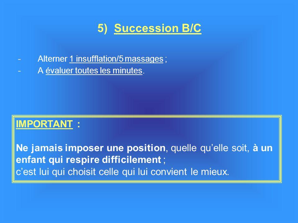 -Alterner 1 insufflation/5 massages ; -A évaluer toutes les minutes. 5) Succession B/C IMPORTANT : Ne jamais imposer une position, quelle quelle soit,