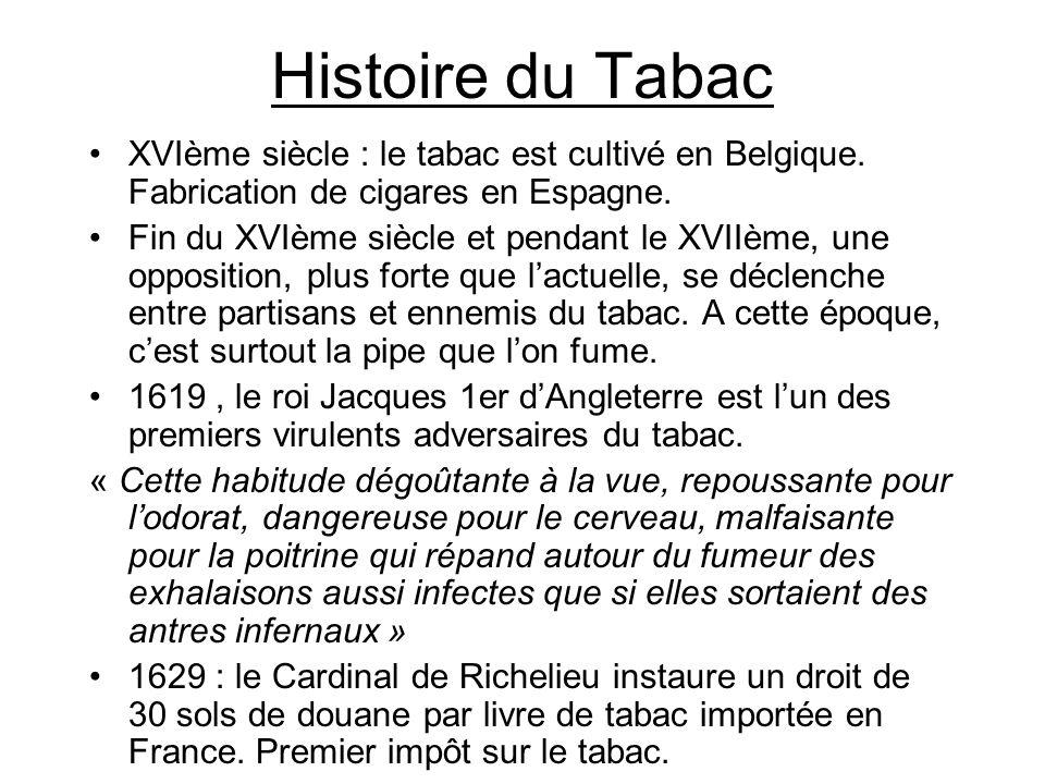Histoire du Tabac XVIème siècle : le tabac est cultivé en Belgique. Fabrication de cigares en Espagne. Fin du XVIème siècle et pendant le XVIIème, une