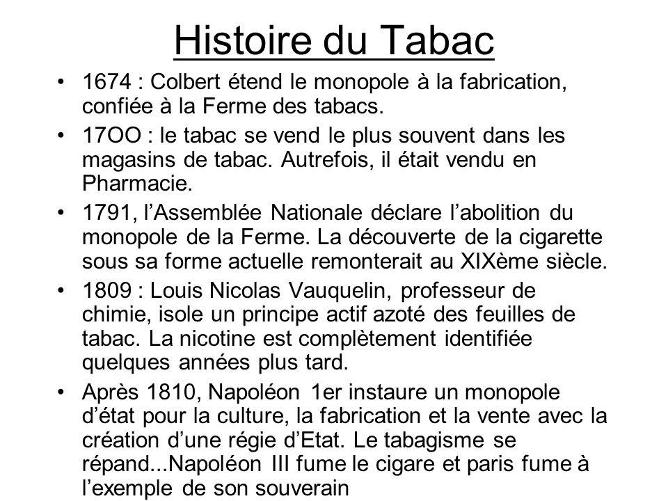 Histoire du Tabac 1674 : Colbert étend le monopole à la fabrication, confiée à la Ferme des tabacs. 17OO : le tabac se vend le plus souvent dans les m