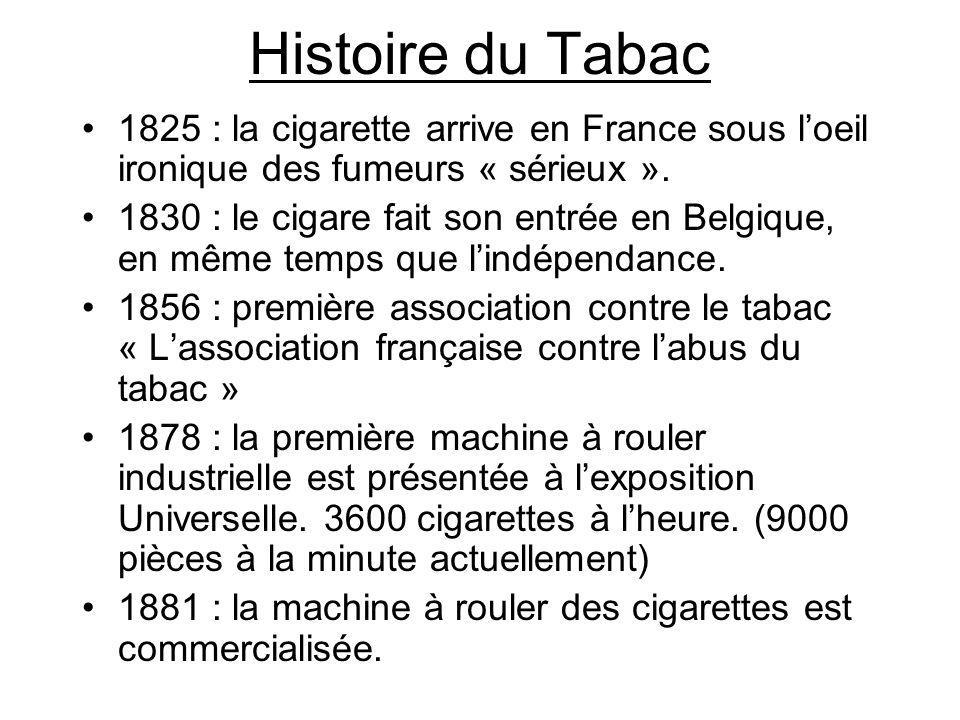 Histoire du Tabac 1825 : la cigarette arrive en France sous loeil ironique des fumeurs « sérieux ». 1830 : le cigare fait son entrée en Belgique, en m