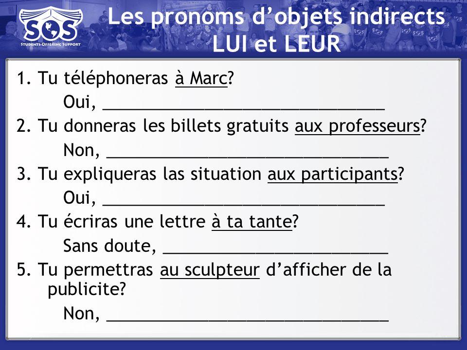Les pronoms dobjets indirects LUI et LEUR 1. Tu téléphoneras à Marc? Oui, ______________________________ 2. Tu donneras les billets gratuits aux profe