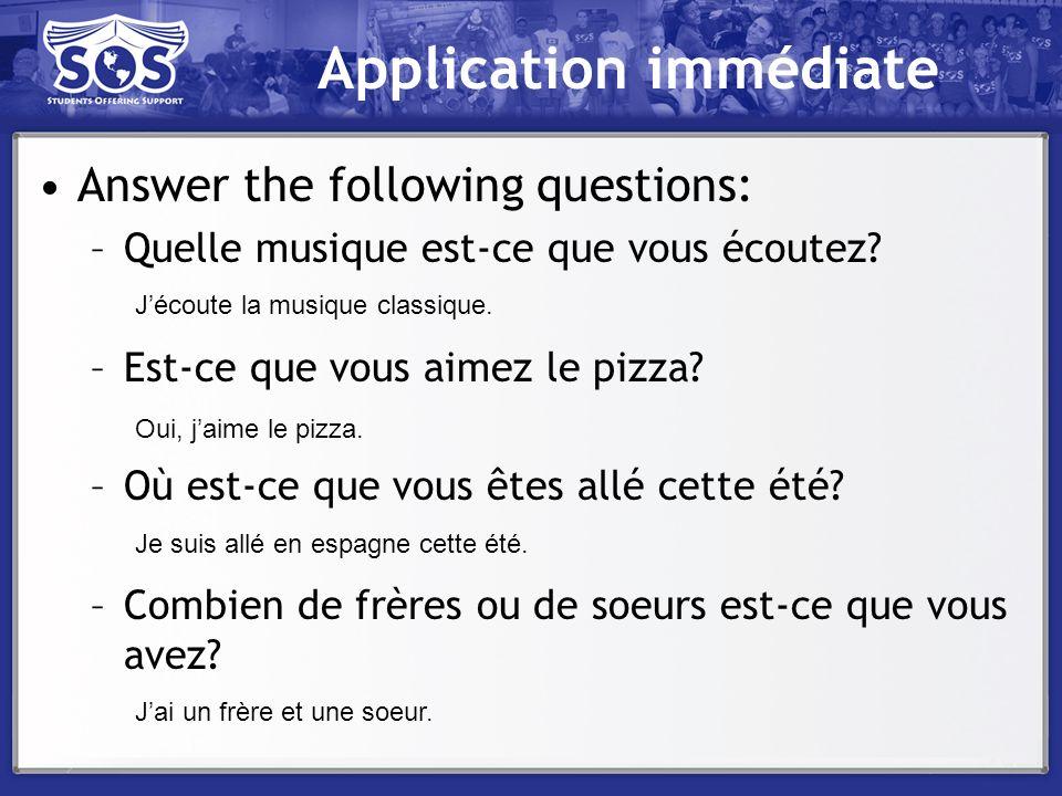 Application immédiate Answer the following questions: –Quelle musique est-ce que vous écoutez? –Est-ce que vous aimez le pizza? –Où est-ce que vous êt