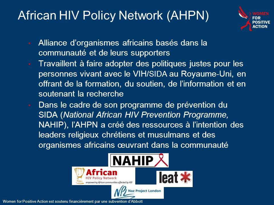 35 African HIV Policy Network (AHPN) Alliance dorganismes africains basés dans la communauté et de leurs supporters Travaillent à faire adopter des politiques justes pour les personnes vivant avec le VIH /SIDA au Royaume-Uni, en offrant de la formation, du soutien, de linformation et en soutenant la recherche Dans le cadre de son programme de prévention du SIDA (National African HIV Prevention Programme, NAHIP), lAHPN a créé des ressources à lintention des leaders religieux chrétiens et musulmans et des organismes africains œuvrant dans la communauté Women for Positive Action est soutenu financièrement par une subvention dAbbott
