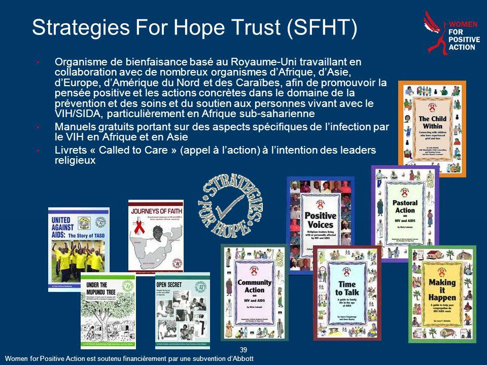 39 Strategies For Hope Trust (SFHT) Organisme de bienfaisance basé au Royaume-Uni travaillant en collaboration avec de nombreux organismes dAfrique, dAsie, dEurope, dAmérique du Nord et des Caraïbes, afin de promouvoir la pensée positive et les actions concrètes dans le domaine de la prévention et des soins et du soutien aux personnes vivant avec le VIH/SIDA, particulièrement en Afrique sub-saharienne Manuels gratuits portant sur des aspects spécifiques de linfection par le VIH en Afrique et en Asie Livrets « Called to Care » (appel à laction) à lintention des leaders religieux 39 Women for Positive Action est soutenu financièrement par une subvention dAbbott