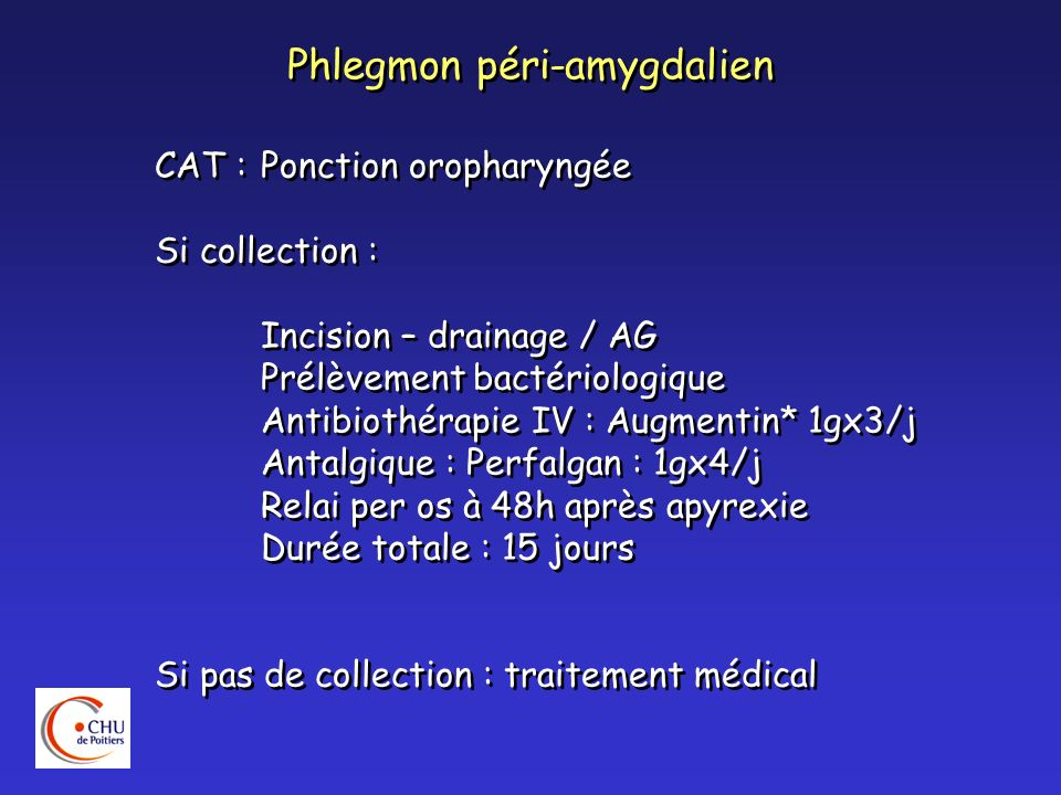Phlegmon péri-amygdalien CAT :Ponction oropharyngée Si collection : Incision – drainage / AG Prélèvement bactériologique Antibiothérapie IV : Augmenti