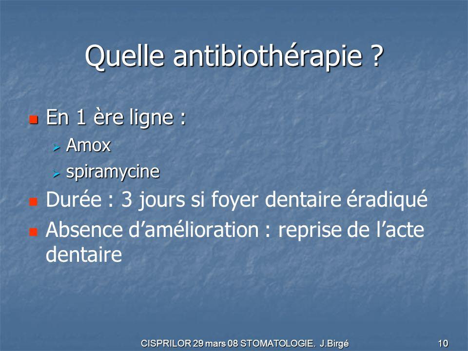 CISPRILOR 29 mars 08 STOMATOLOGIE. J.Birgé 10 Quelle antibiothérapie ? En 1 ère ligne : En 1 ère ligne : Amox Amox spiramycine spiramycine Durée : 3 j