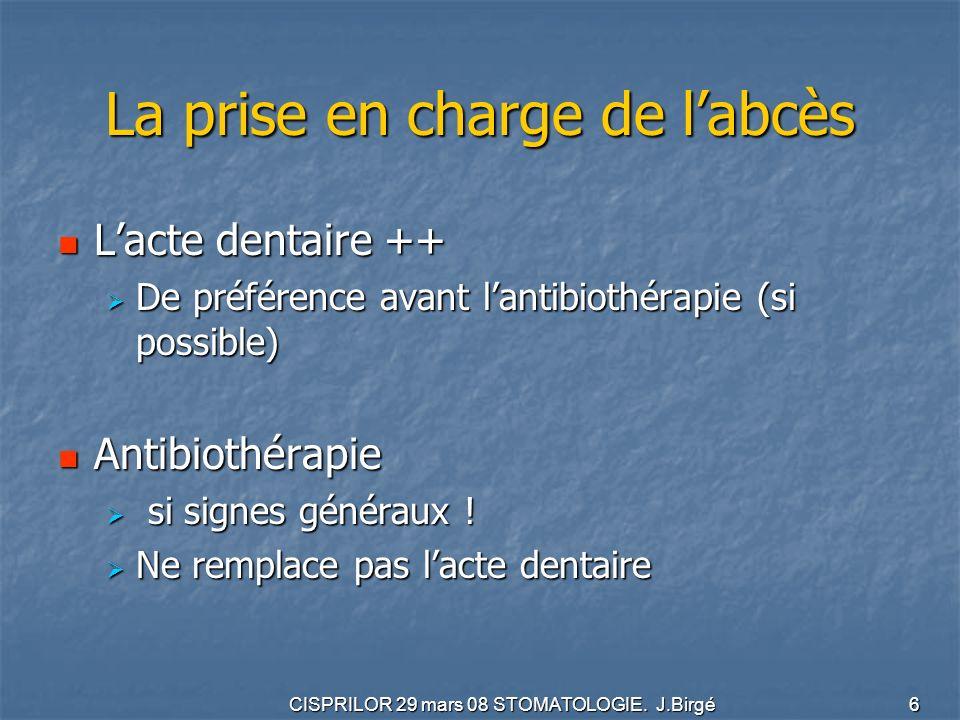 CISPRILOR 29 mars 08 STOMATOLOGIE. J.Birgé 6 La prise en charge de labcès Lacte dentaire ++ Lacte dentaire ++ De préférence avant lantibiothérapie (si