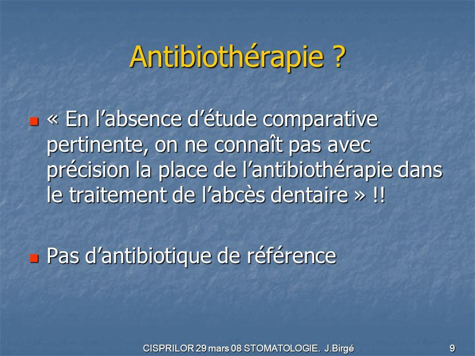 CISPRILOR 29 mars 08 STOMATOLOGIE. J.Birgé 9 Antibiothérapie ? « En labsence détude comparative pertinente, on ne connaît pas avec précision la place