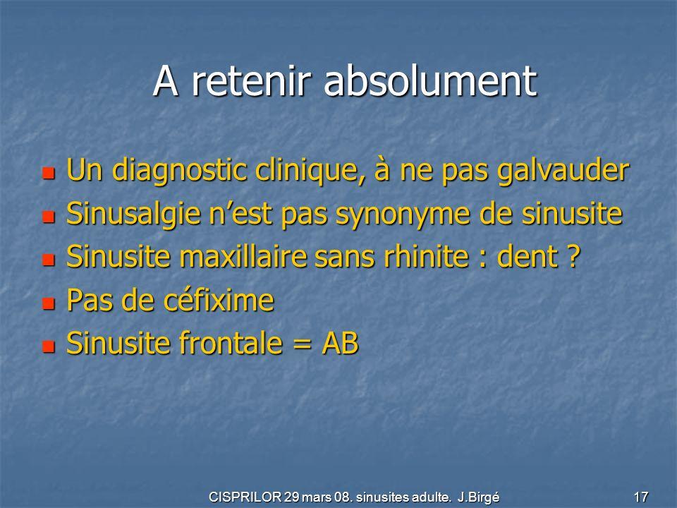 CISPRILOR 29 mars 08. sinusites adulte. J.Birgé 17 A retenir absolument A retenir absolument Un diagnostic clinique, à ne pas galvauder Un diagnostic