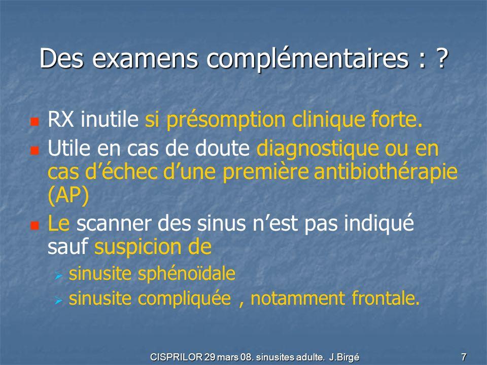 CISPRILOR 29 mars 08. sinusites adulte. J.Birgé 7 Des examens complémentaires : ? RX inutile si présomption clinique forte. Utile en cas de doute diag