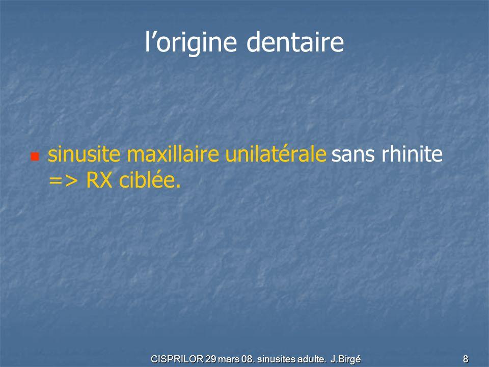 CISPRILOR 29 mars 08. sinusites adulte. J.Birgé 8 lorigine dentaire sinusite maxillaire unilatérale sans rhinite => RX ciblée.