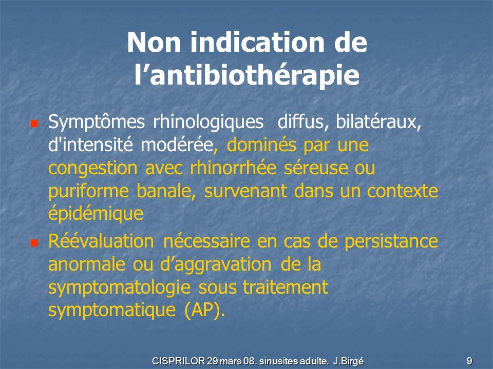CISPRILOR 29 mars 08. sinusites adulte. J.Birgé 9 Non indication de lantibiothérapie Symptômes rhinologiques diffus, bilatéraux, d'intensité modérée,