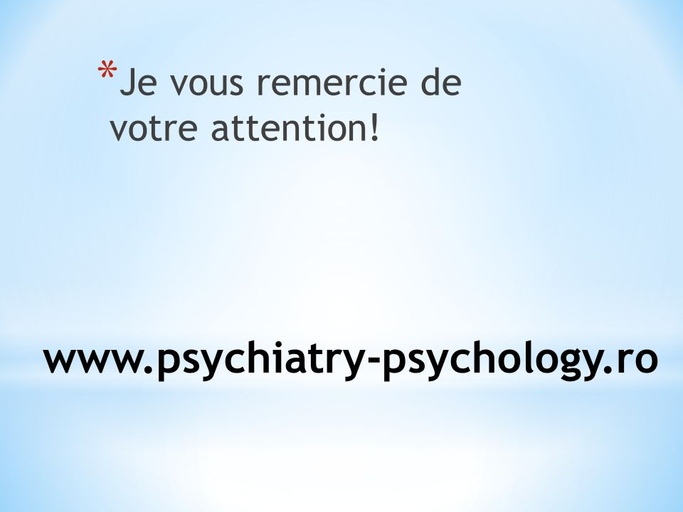 www.psychiatry-psychology.ro * Je vous remercie de votre attention!