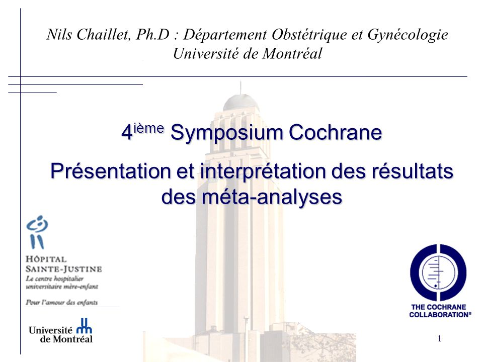 1 4 ième Symposium Cochrane Présentation et interprétation des résultats des méta-analyses Nils Chaillet, Ph.D : Département Obstétrique et Gynécologie Université de Montréal