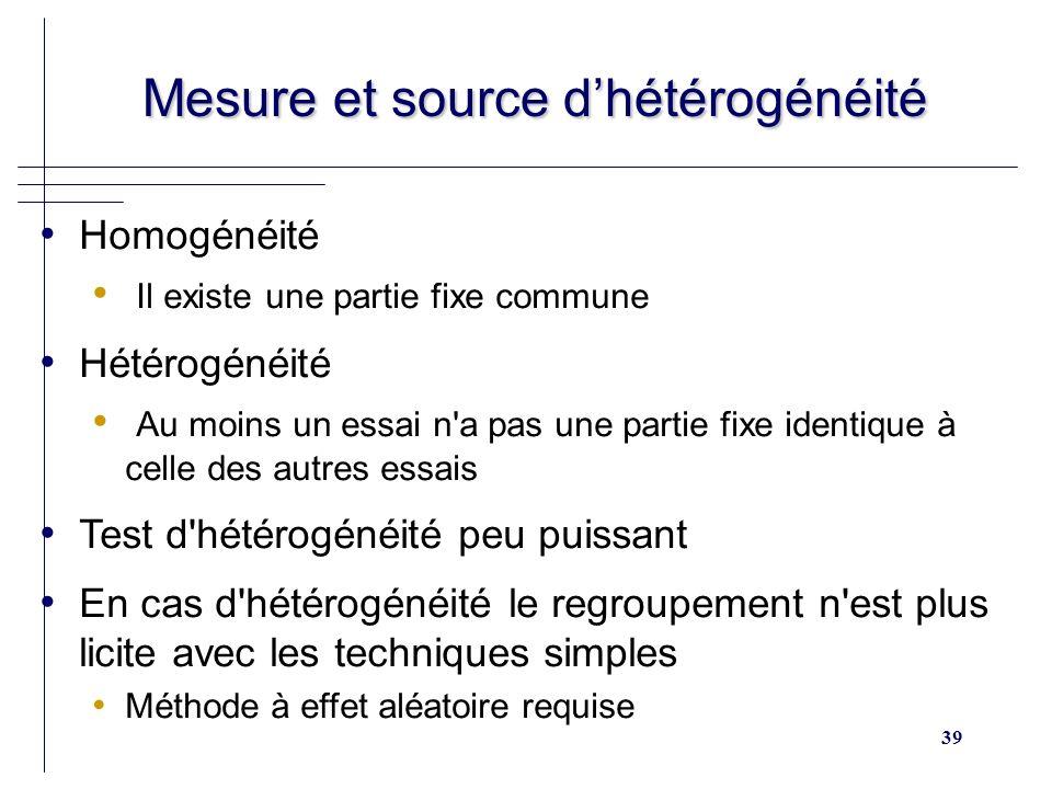 39 Mesure et source dhétérogénéité Mesure et source dhétérogénéité Homogénéité Il existe une partie fixe commune Hétérogénéité Au moins un essai n'a p