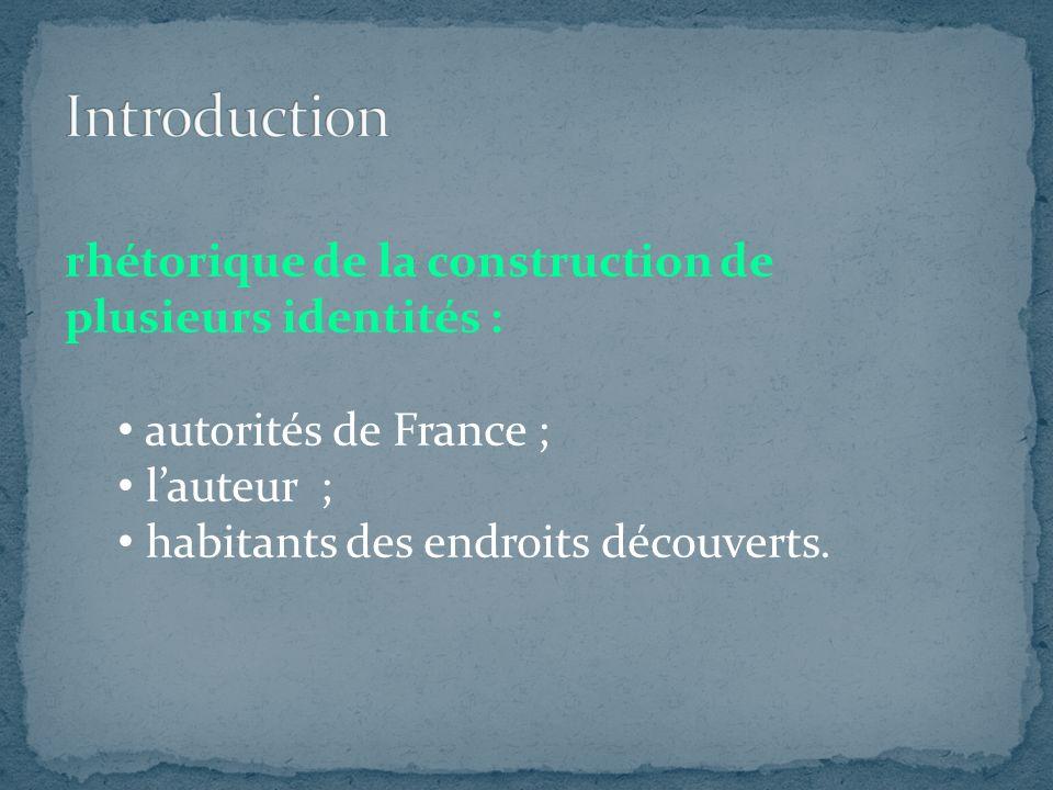 rhétorique de la construction de plusieurs identités : autorités de France ; lauteur ; habitants des endroits découverts.