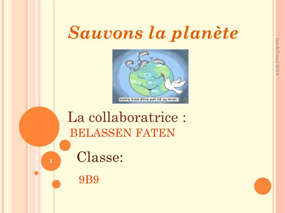 lundi 5 mai 2014 1 Sauvons la planète La collaboratrice : BELASSEN FATEN Classe: 9B9