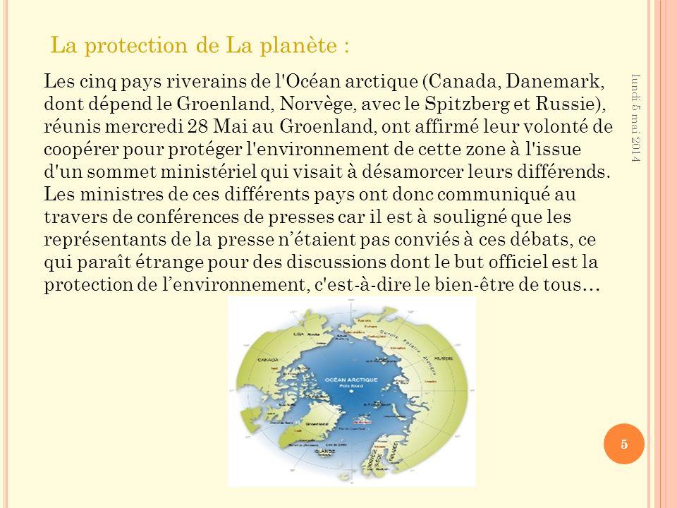 lundi 5 mai 2014 5 La protection de La planète : Les cinq pays riverains de l Océan arctique (Canada, Danemark, dont dépend le Groenland, Norvège, avec le Spitzberg et Russie), réunis mercredi 28 Mai au Groenland, ont affirmé leur volonté de coopérer pour protéger l environnement de cette zone à l issue d un sommet ministériel qui visait à désamorcer leurs différends.