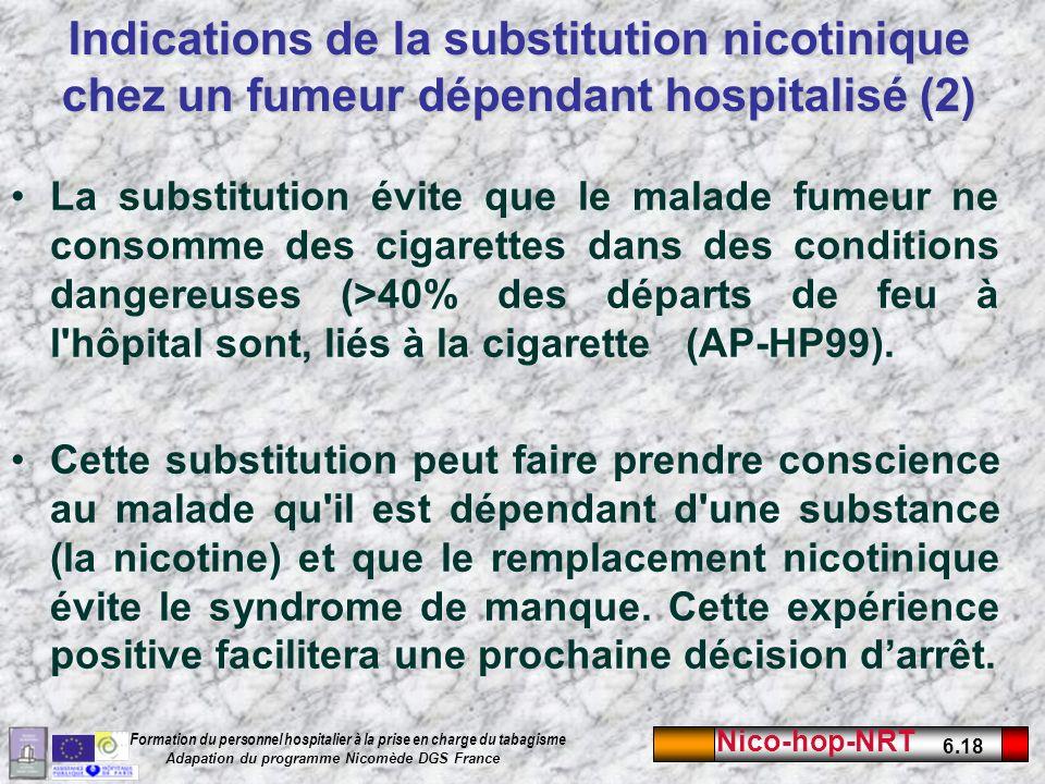 Nico-hop-NRT 6.18 Formation du personnel hospitalier à la prise en charge du tabagisme Adapation du programme Nicomède DGS France Indications de la substitution nicotinique chez un fumeur dépendant hospitalisé (2) La substitution évite que le malade fumeur ne consomme des cigarettes dans des conditions dangereuses (>40% des départs de feu à l hôpital sont, liés à la cigarette (AP-HP99).