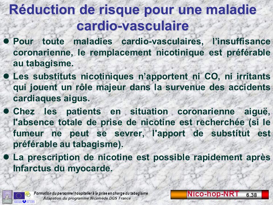 Nico-hop-NRT 6.38 Formation du personnel hospitalier à la prise en charge du tabagisme Adapation du programme Nicomède DGS France Réduction de risque pour une maladie cardio-vasculaire Pour toute maladies cardio-vasculaires, linsuffisance coronarienne, le remplacement nicotinique est préférable au tabagisme.